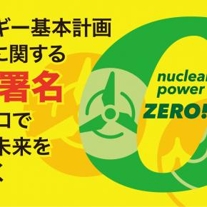 エネルギー基本計画緊急署名 「原発ゼロで日本の未来を切り拓く」スタートしました